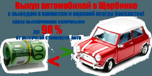 Автовыкуп в Щербинке - дорого!